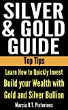 Silver & Gold Guide Top Tips: Learn How to Quickly Invest - Build your Wealth with Gold and Silver Bullion