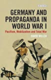 Germany and Propaganda in World War I: Pacifism, Mobilization and Total War David Welch