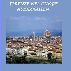 Firenze nel cuore [Florence in My Heart]: Audioguida | [Silvia Cecchini, Ivan Genesio, Ezio Sposato]