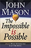 The Impossible Is Possible: Doing What Others Say Can't Be Done (0764227408) by John Mason