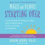 Mars and Venus Starting Over: A Practical Guide for Finding Love Again After a Painful Breakup, Divorce, or the Loss of a Loved One | John Gray
