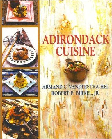 Adirondack Cuisine by Armand C. Vanderstigchel, Robert E. Birkel Jr.