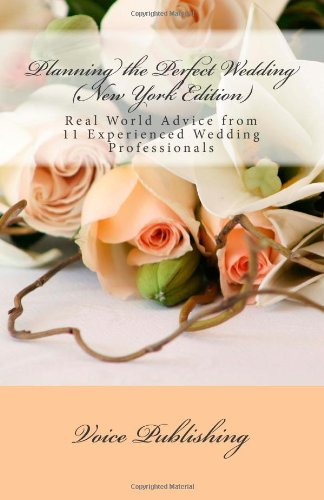 Planning the Perfect Wedding (New York Edition): Real World Advice from 11 Experienced Wedding Professionals