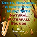 Delta, Binaural and Isochronic Music Mixed with Natural Waterfall Sounds: For Profound Sleep and Inspirational Meditation  by Sunny Oye Narrated by Therapeutick