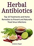 Herbal Antibiotics: Top 10 Treatments and Home Remedies to Prevent and Naturally Treat Sinus Infections (Herbal antibiotics, herbal medicine, herbal supplements)