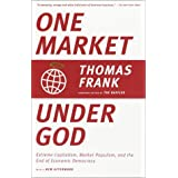 One Market under God: Extreme Capitalism, Market Populism, and the End of Economic Democracyby Thomas Frank