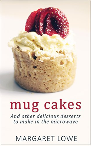 Mug Cakes: And Other Delicious Desserts to Make in the Microwave by Margaret Lowe