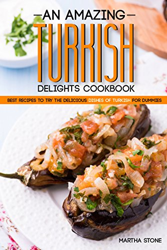 An Amazing Turkish Delights Cookbook: Best Recipes to try the Delicious Dishes of Turkish for Dummies by Martha Stone