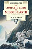 The Complete Guide to Middle Earth: An A-Z Guide to the Names, Places and Events in the Fantasy World of J.R.R. Tolkein (0261102524) by Foster, Robert