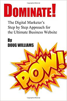 Dominate!: The Digital Marketer's Step By Step Approach For The Ultimate Business Website