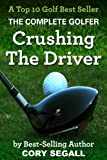 Crushing The Driver (The Complete Golfer Book 1)