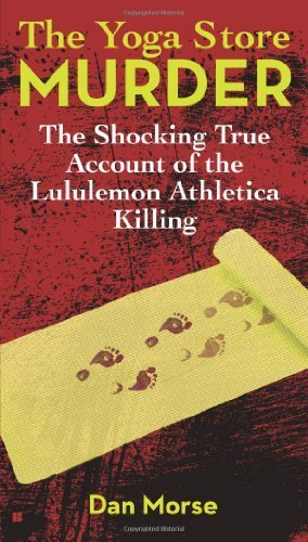 the-yoga-store-murder-the-shocking-true-account-of-the-lululemon-athletica-killing-by-morse-dan-2013