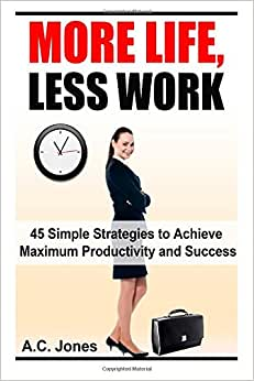 More Life, Less Work: 45 Simple Strategies To Achieve Maximum Productivity and Success download