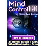 Mind Control 101 - How to Influence the Thoughts and Actions of Others Without Them Knowing or Caringby J. K. Ellis