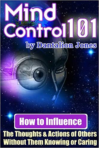 Mind Control 101 - How To Influence The Thoughts And Actions Of Others Without Them Knowing Or Caring