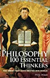Philosophy 100 Essential Thinkers: The Ideas that have Shaped Our World