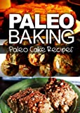 Paleo Baking - Paleo Cake Recipes | Amazing Truly Paleo-Friendly Cake Recipes: (Caveman CookBook for bakers, sugar free, wheat free, grain free)