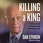 Killing a King: The Assassination of Yitzhak Rabin and the Remaking of Israel | Dan Ephron