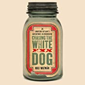 Chasing the White Dog: An Amateur Outlaw's Adventures in the Moonshine Capital of the World | [Max Watman]