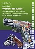 Arbeitsbuch Waffensachkunde: 222 Fragen und Antworten sowie die wichtigsten Gesetzestexte zur Vorbereitung auf die Waffensachkundeprüfung