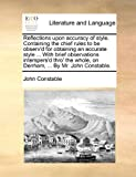 Reflections upon accuracy of style. Containing the chief rules to be observ'd for obtaining an accurate style ... With brief observations interspers'd ... whole, on Denham, ... By Mr. John Constable. (1140742345) by Constable, John