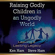 Raising Godly Children in an Ungodly World: Leaving a Lasting Legacy (       UNABRIDGED) by Steve Ham, Ken Ham Narrated by Curtis Matthews
