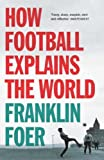 How Football Explains the World: An Unlikely Theory of Globalization (0099492261) by Foer, Franklin
