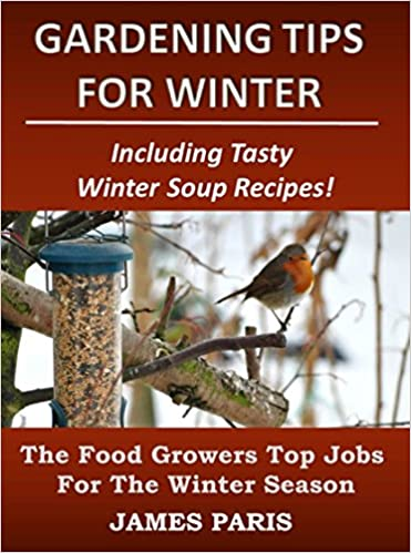 Gardening Tips For Winter: The Food Growers Top Jobs For The Winter Season - Including Tasty Winter Soup Recipes! (Seasonal Garden Jobs Book 2)