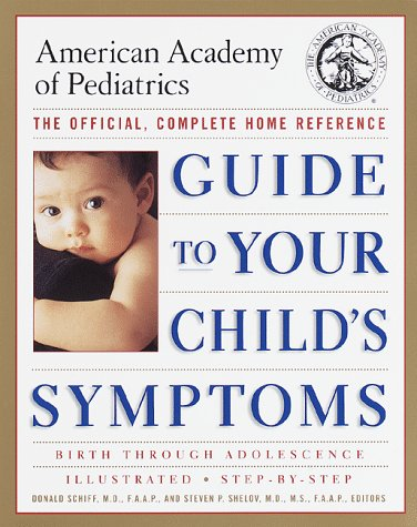 The American Academy of Pediatrics Guide to Your Child's Symptoms: The Official, Complete Home Reference, Birth Through Adolescence, Schiff M.D.  F.A., Donald; Shelov M.D., Steven P.