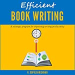 Efficient Book Writing: A Strategic Program for Improving Writing Productivity   Kasthurirangan Gopalakrishnan