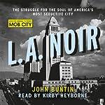 L.A. Noir: The Struggle for the Soul of America's Most Seductive City | John Buntin