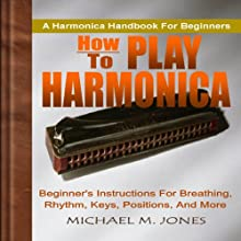 How to Play Harmonica: Beginner's Instructions for Breathing, Rhythm, Keys, Positions, and More Audiobook by Michael M. Jones Narrated by Dave Wright