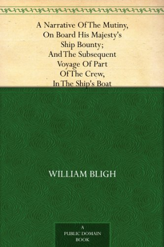 William Bligh - A Narrative Of The Mutiny, On Board His Majesty's Ship Bounty; And The Subsequent Voyage Of Part Of The Crew, In The Ship's Boat (English Edition)