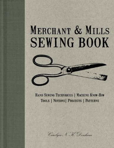Merchant & Mills Sewing Book: Hand Sewing Techniques, Machine Know-How, Tools, Notions, Projects, Patterns