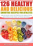 126 Healthy And Delicious Smoothie Recipes For Athletes ...... Delicious And Nutritious Smoothie Recipes For The Active Bodied