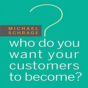 Who Do You Want Your Customers to Become | [Michael Schrage]