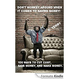 Don't Monkey Around When It Comes To Saving Money! : 100 Ways To Cut Cost, Save Money, And Make Money. (English Edition)