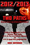 img - for 2012/2013 TWO PATHS: End of Days or A New Beginning? A Guide to Navigating the Corridor Between Maya Dates 12-21-12: The Great Galactic Alignment and 3-31-13: Easter 2013; Judgement Day book / textbook / text book