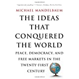 The Ideas That Conquered The World: Peace, Democracy, And Free Markets In The Twenty-first Century ~ Michael Mandelbaum