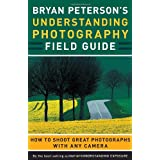 Bryan Peterson's Understanding Photography Field Guide: How to Shoot Great Photographs with Any Cameraby Bryan Peterson