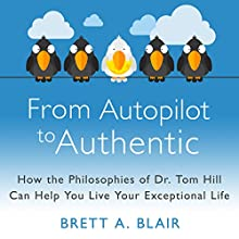 From Autopilot to Authentic: How the Philosophies of Dr. Tom Hill Can Help You Live Your Exceptional Life (       UNABRIDGED) by Brett A. Blair Narrated by Brett A. Blair