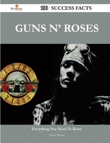 Guns N' Roses 100 Success Facts - Everything You Need to Know about Guns N' Roses