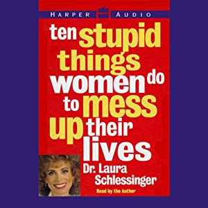 Ten Stupid Things Women Do to Mess Up Their Lives | [Laura Schlessinger]