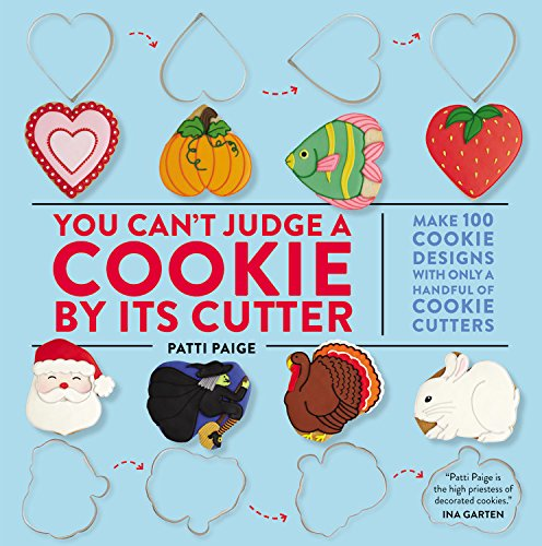 You Can't Judge a Cookie by Its Cutter: Make 100 Cookie Designs with Only a Handful of Cookie Cutters by Patti Paige