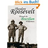 Theodore Roosevelt: Through the Brazilian Wilderness
