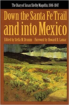 Down the Santa Fe Trail and into Mexico: The Diary of Susan Shelby Magoffin, 1846-1847 (American Tribal... by Susan ShelMagoffin, Stella M. Drumm and Howard R. Lamar