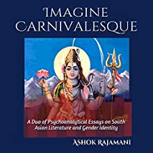 Imagine Carnivalesque: A Duo of Psychoanalytical Essays on South Asian Literature and Gender Identity (       UNABRIDGED) by Ashok Rajamani Narrated by Deepti Gupta