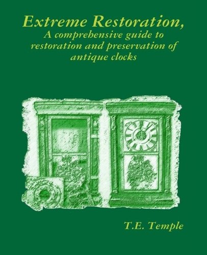 Extreme Restoration: A comprehensive guide to the restoration and preservation of antique clocks, by T. E. Temple