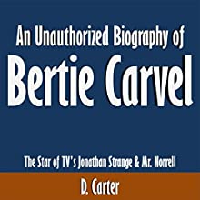An Unauthorized Biography of Bertie Carvel: The Star of TV's Jonathan Strange & Mr. Norrell (       UNABRIDGED) by D. Carter Narrated by Tom McElroy