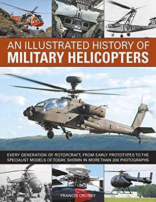 An Illustrated History of Military Helicopters: Every Generation Of Rotorcraft, From Early Prototypes To The Specialist Models Of Today, Shown In Over 200 Photographs by Southwater